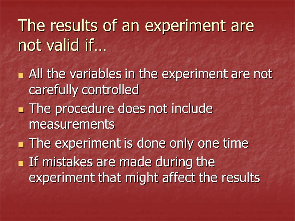 The results of an experiment are not valid if… All the variables in the experiment are not carefully controlled All the variables in the experiment are not carefully controlled The procedure does not include measurements The procedure does not include measurements The experiment is done only one time The experiment is done only one time If mistakes are made during the experiment that might affect the results If mistakes are made during the experiment that might affect the results