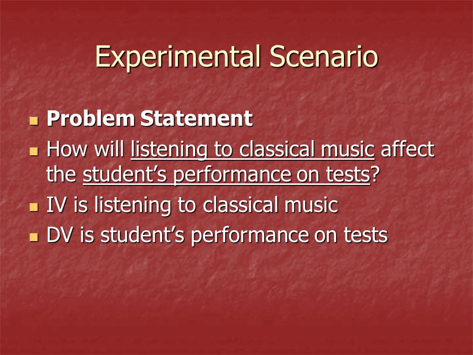 Experimental Scenario Problem Statement Problem Statement How will listening to classical music affect the student's performance on tests.