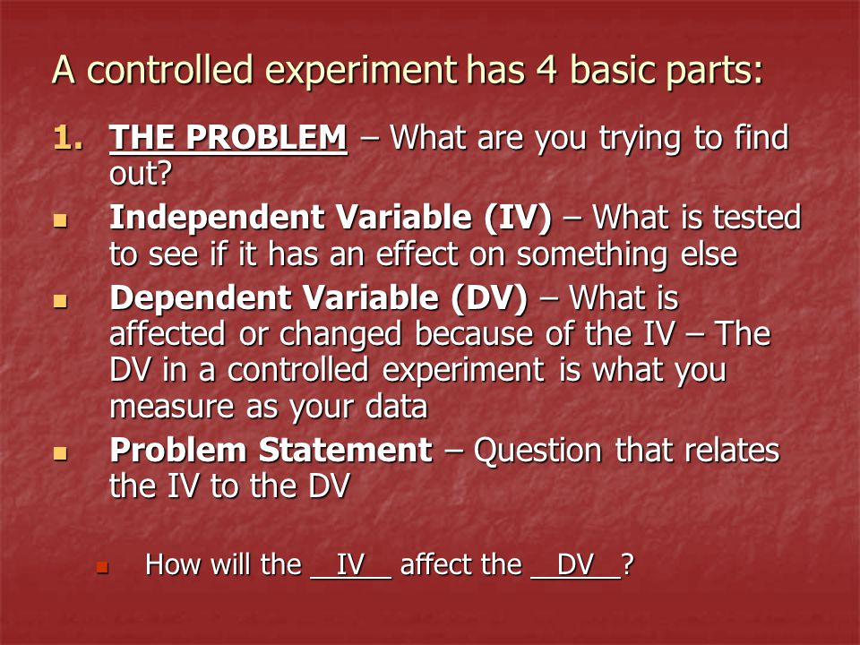 A controlled experiment has 4 basic parts: 1.THE PROBLEM – What are you trying to find out.
