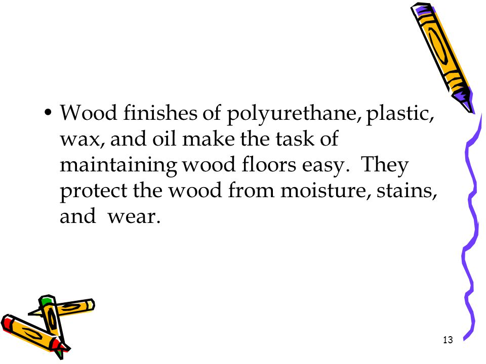 Wood finishes of polyurethane, plastic, wax, and oil make the task of maintaining wood floors easy. They protect the wood from moisture, stains, and w