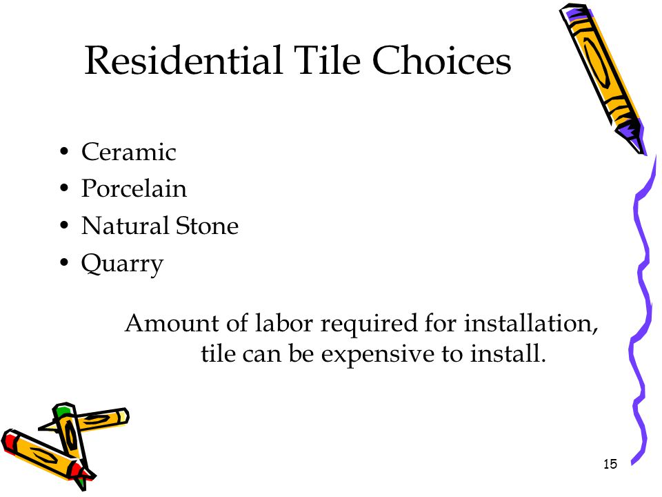 Residential Tile Choices Ceramic Porcelain Natural Stone Quarry Amount of labor required for installation, tile can be expensive to install. 15