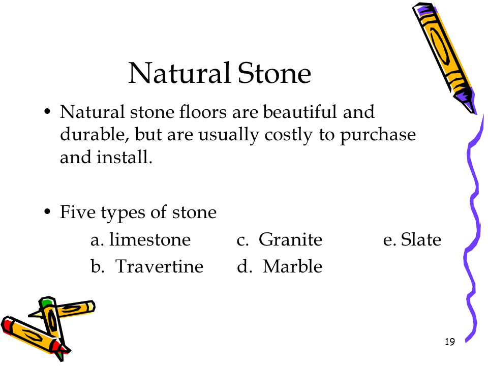 Natural Stone Natural stone floors are beautiful and durable, but are usually costly to purchase and install. Five types of stone a. limestonec. Grani