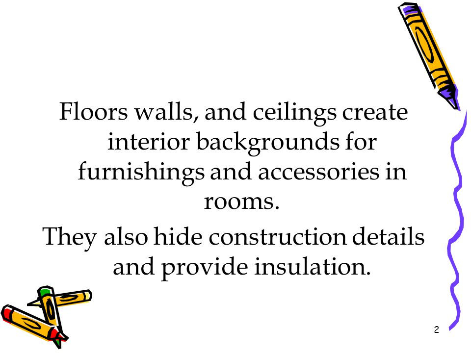 Floors walls, and ceilings create interior backgrounds for furnishings and accessories in rooms. They also hide construction details and provide insul