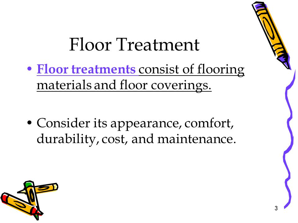 Floor Treatment Floor treatments consist of flooring materials and floor coverings. Consider its appearance, comfort, durability, cost, and maintenanc
