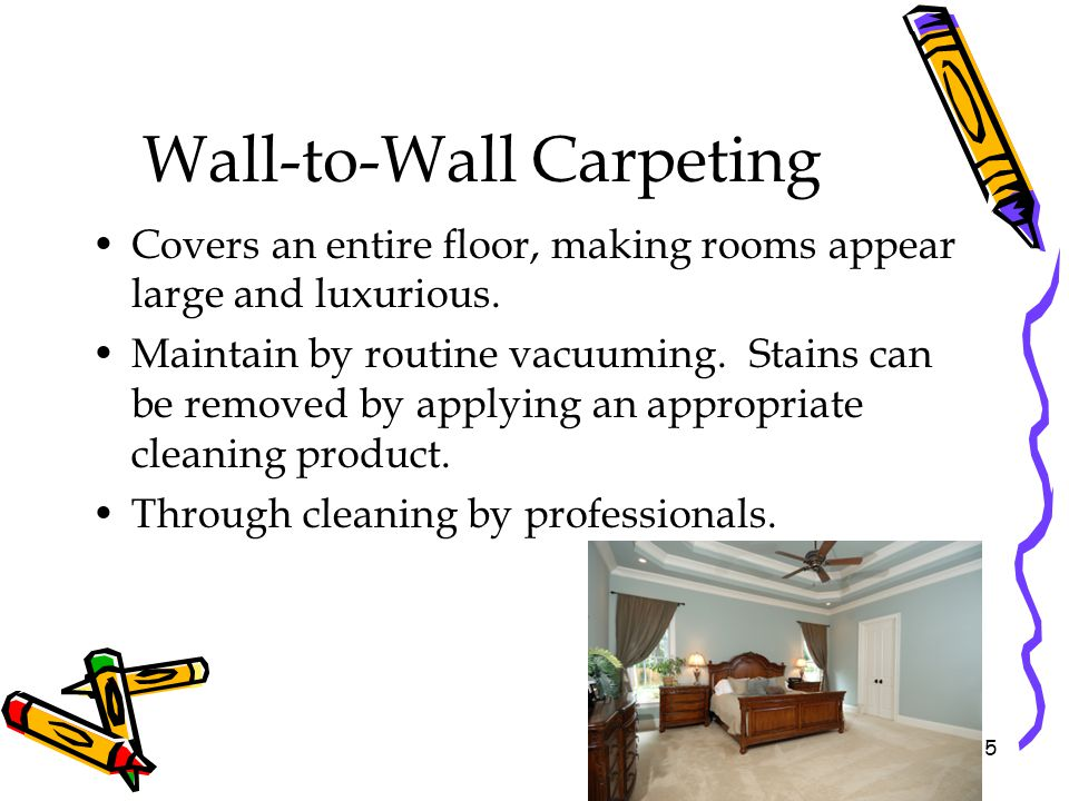 Wall-to-Wall Carpeting Covers an entire floor, making rooms appear large and luxurious. Maintain by routine vacuuming. Stains can be removed by applyi