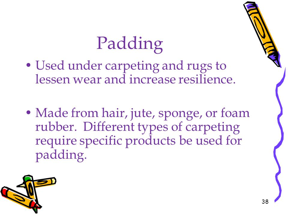 Padding Used under carpeting and rugs to lessen wear and increase resilience. Made from hair, jute, sponge, or foam rubber. Different types of carpeti