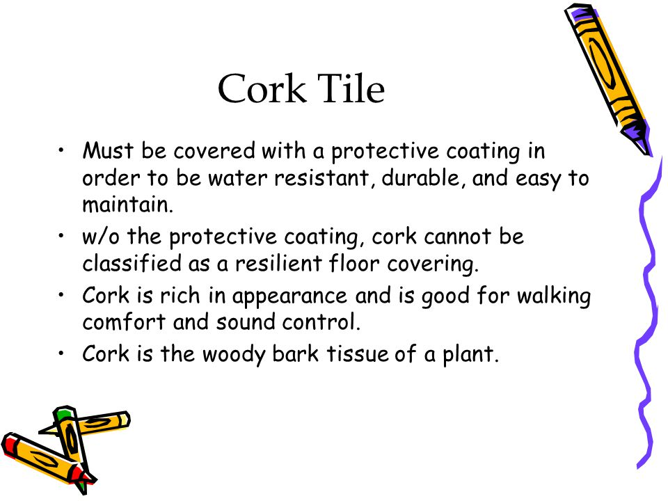 Cork Tile Must be covered with a protective coating in order to be water resistant, durable, and easy to maintain. w/o the protective coating, cork ca