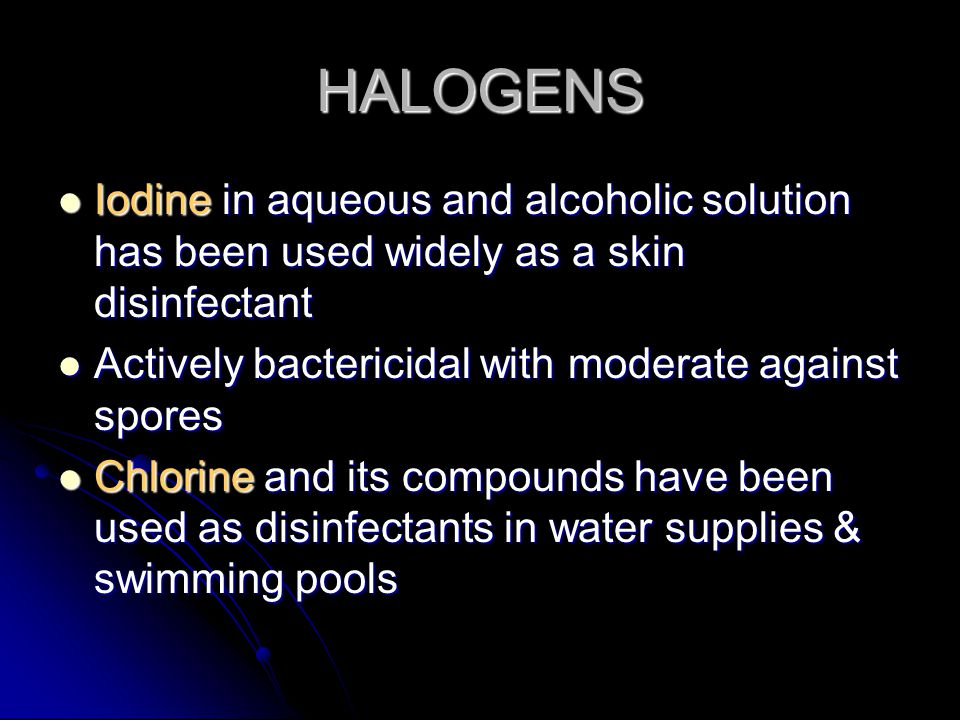 HALOGENS Iodine in aqueous and alcoholic solution has been used widely as a skin disinfectant Iodine in aqueous and alcoholic solution has been used w