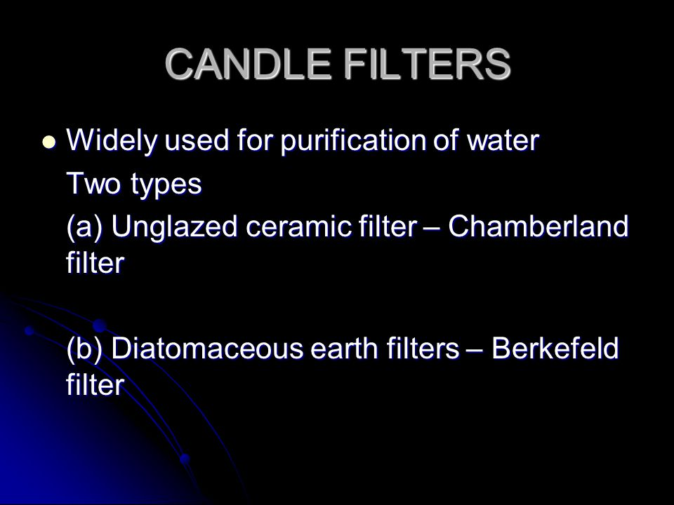 CANDLE FILTERS Widely used for purification of water Widely used for purification of water Two types (a) Unglazed ceramic filter – Chamberland filter