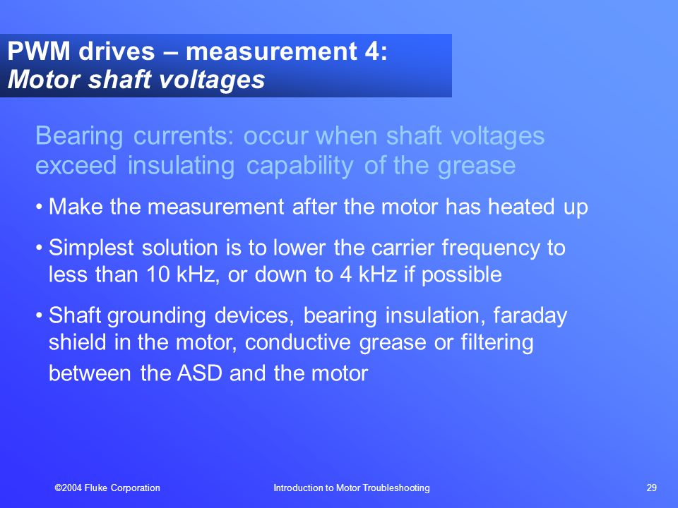 ©2004 Fluke Corporation Introduction to Motor Troubleshooting 29 Bearing currents: occur when shaft voltages exceed insulating capability of the grease Make the measurement after the motor has heated up Simplest solution is to lower the carrier frequency to less than 10 kHz, or down to 4 kHz if possible Shaft grounding devices, bearing insulation, faraday shield in the motor, conductive grease or filtering between the ASD and the motor PWM drives – measurement 4: Motor shaft voltages