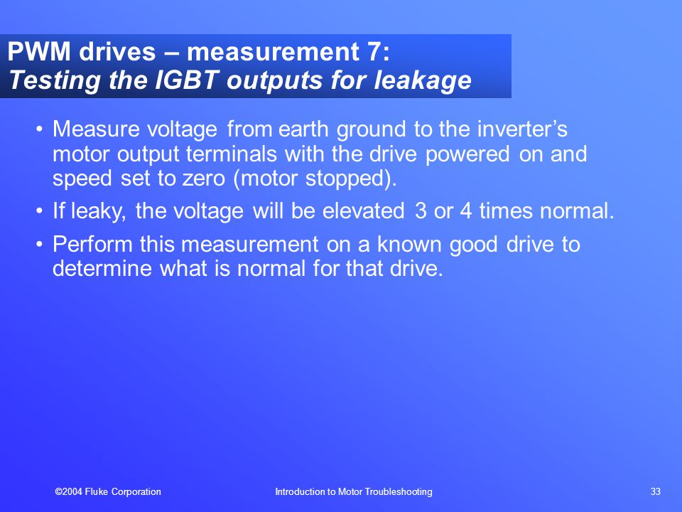 ©2004 Fluke Corporation Introduction to Motor Troubleshooting 33 PWM drives – measurement 7: Testing the IGBT outputs for leakage Measure voltage from earth ground to the inverter's motor output terminals with the drive powered on and speed set to zero (motor stopped).