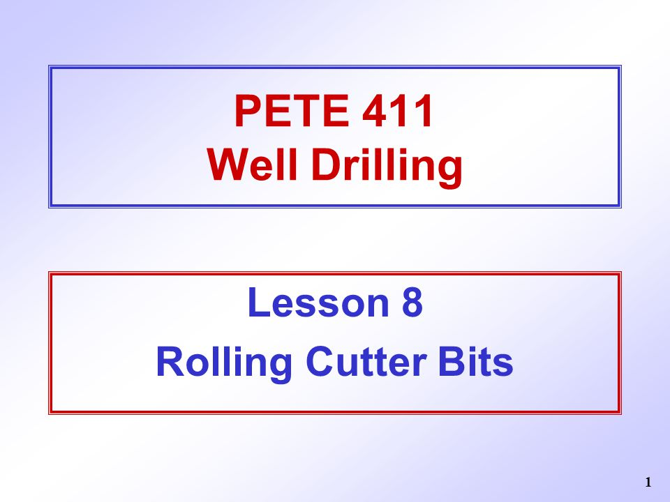 1 PETE 411 Well Drilling Lesson 8 Rolling Cutter Bits
