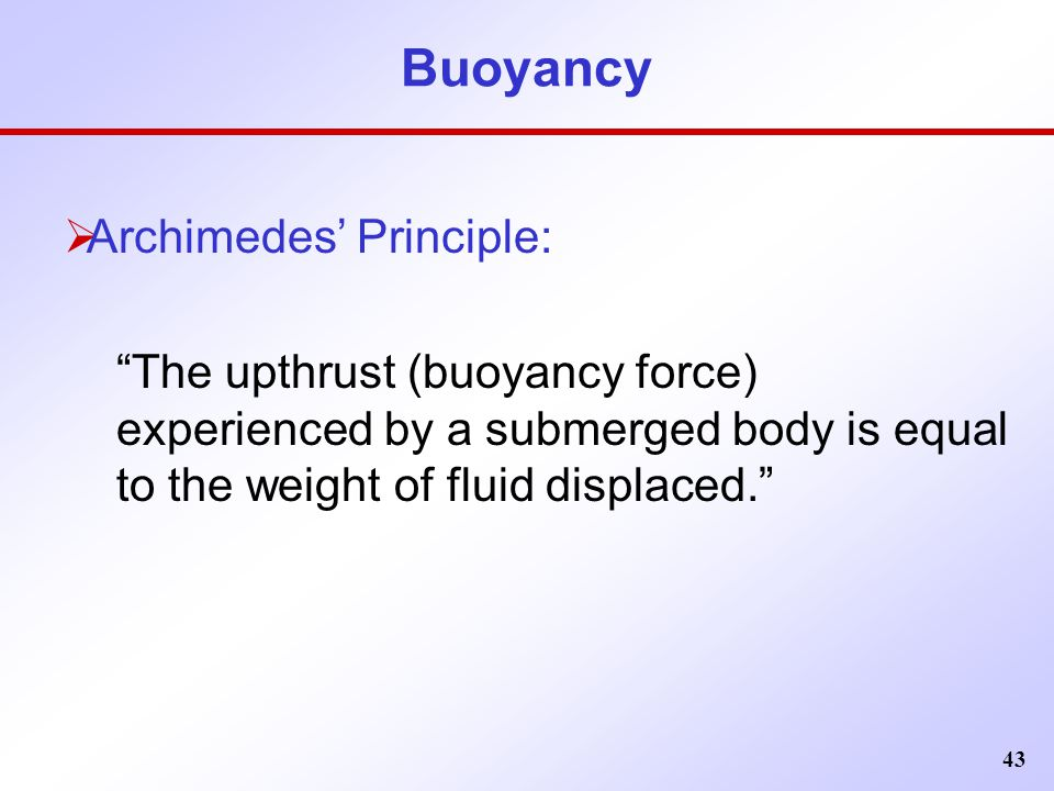 """43 Buoyancy  Archimedes' Principle: """"The upthrust (buoyancy force) experienced by a submerged body is equal to the weight of fluid displaced."""""""