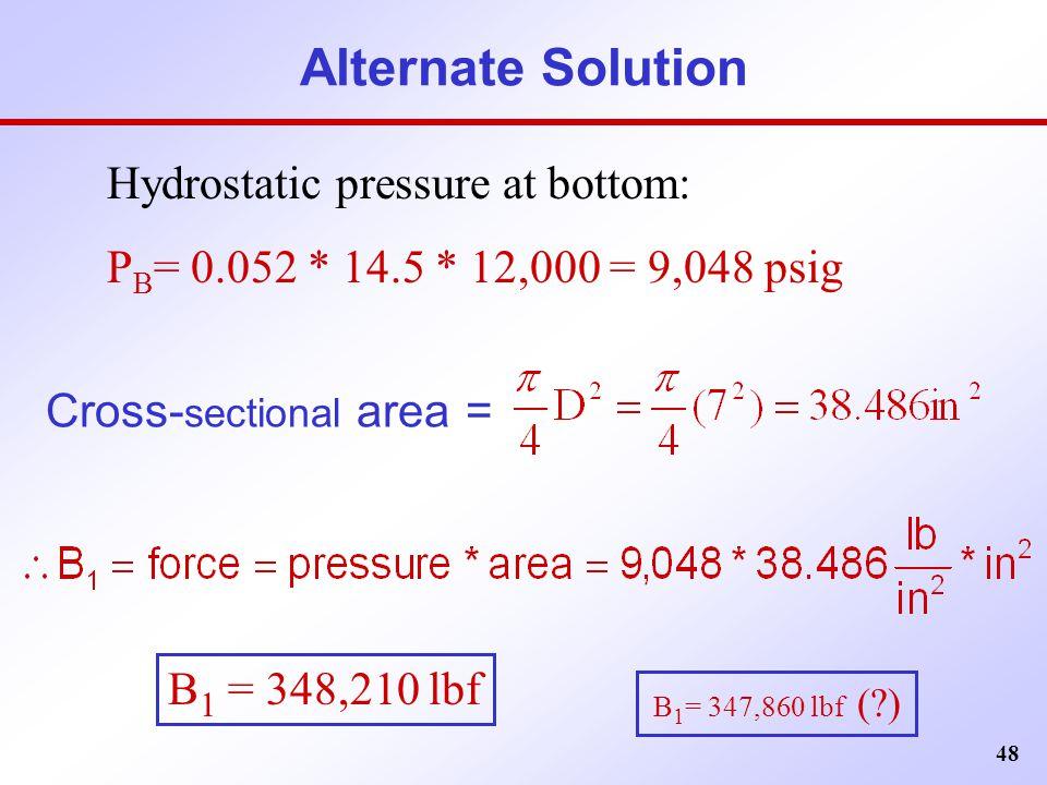 48 Alternate Solution Hydrostatic pressure at bottom: P B = 0.052 * 14.5 * 12,000 = 9,048 psig Cross- sectional area = B 1 = 348,210 lbf B 1 = 347,860