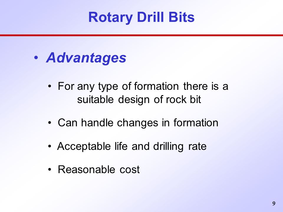 9 Rotary Drill Bits Advantages For any type of formation there is a suitable design of rock bit Can handle changes in formation Acceptable life and dr