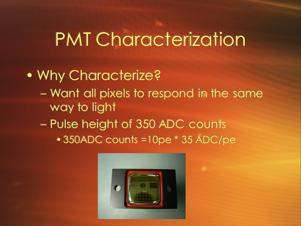 PMT Characterization Why Characterize? –Want all pixels to respond in the same way to light –Pulse height of 350 ADC counts 350ADC counts =10pe * 35 A