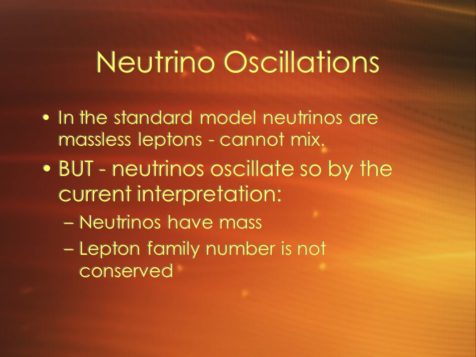 Neutrino Oscillations In the standard model neutrinos are massless leptons - cannot mix. BUT - neutrinos oscillate so by the current interpretation: –