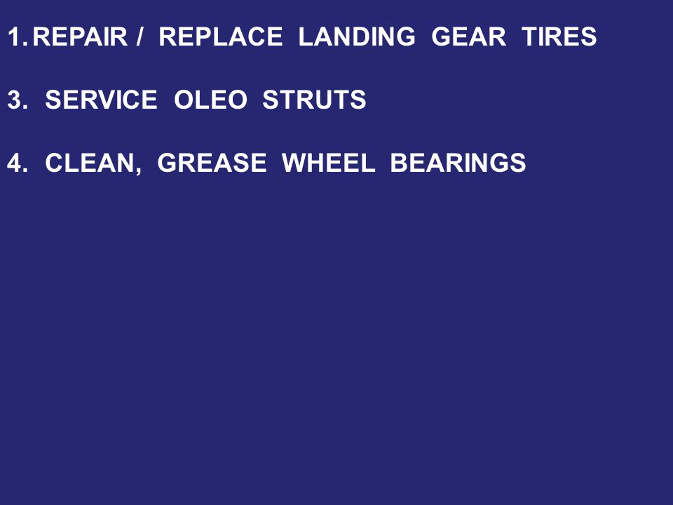 1.REPAIR / REPLACE LANDING GEAR TIRES 3.SERVICE OLEO STRUTS 4.CLEAN, GREASE WHEEL BEARINGS