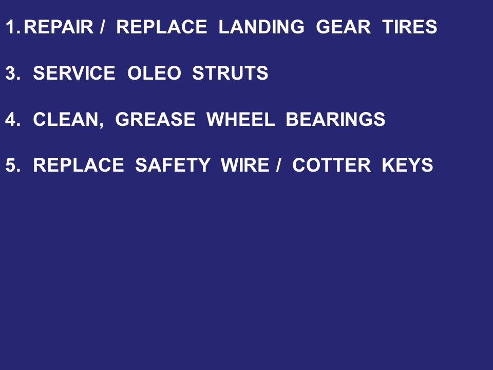 1.REPAIR / REPLACE LANDING GEAR TIRES 3.SERVICE OLEO STRUTS 4.CLEAN, GREASE WHEEL BEARINGS 5.REPLACE SAFETY WIRE / COTTER KEYS