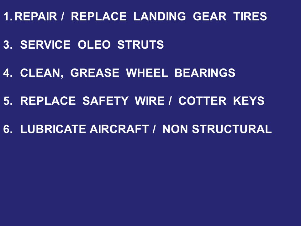 1.REPAIR / REPLACE LANDING GEAR TIRES 3.SERVICE OLEO STRUTS 4.CLEAN, GREASE WHEEL BEARINGS 5.REPLACE SAFETY WIRE / COTTER KEYS 6.LUBRICATE AIRCRAFT / NON STRUCTURAL