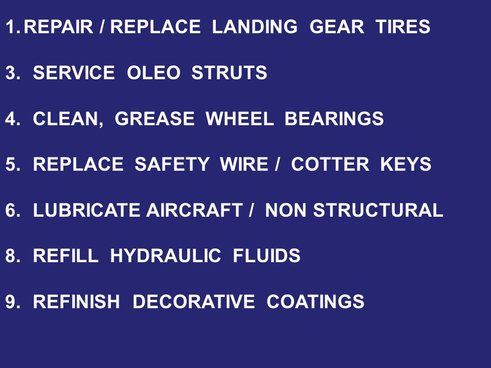 1.REPAIR / REPLACE LANDING GEAR TIRES 3.SERVICE OLEO STRUTS 4.CLEAN, GREASE WHEEL BEARINGS 5.REPLACE SAFETY WIRE / COTTER KEYS 6.LUBRICATE AIRCRAFT / NON STRUCTURAL 8.REFILL HYDRAULIC FLUIDS 9.REFINISH DECORATIVE COATINGS