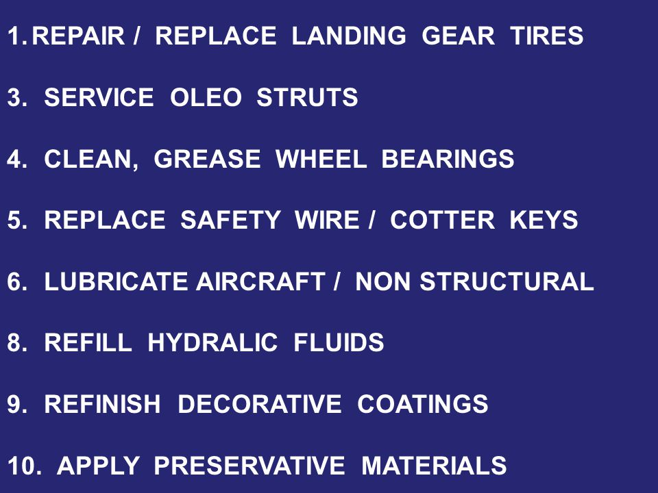 1.REPAIR / REPLACE LANDING GEAR TIRES 3.SERVICE OLEO STRUTS 4.CLEAN, GREASE WHEEL BEARINGS 5.REPLACE SAFETY WIRE / COTTER KEYS 6.LUBRICATE AIRCRAFT / NON STRUCTURAL 8.REFILL HYDRALIC FLUIDS 9.REFINISH DECORATIVE COATINGS 10.