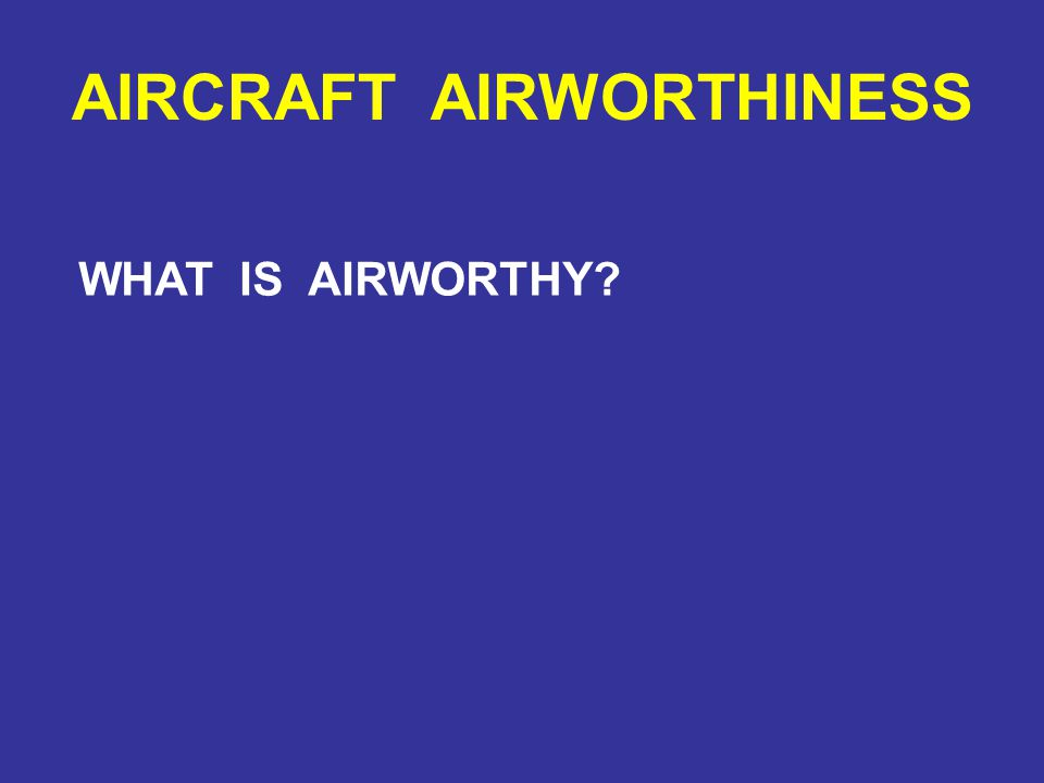 AIRCRAFT AIRWORTHINESS WHAT IS AIRWORTHY
