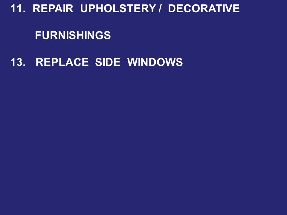 11. REPAIR UPHOLSTERY / DECORATIVE FURNISHINGS 13. REPLACE SIDE WINDOWS