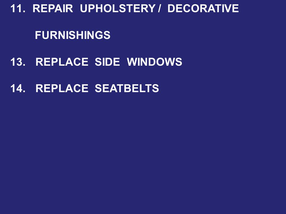 11. REPAIR UPHOLSTERY / DECORATIVE FURNISHINGS 13. REPLACE SIDE WINDOWS 14. REPLACE SEATBELTS
