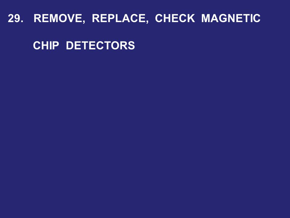 29. REMOVE, REPLACE, CHECK MAGNETIC CHIP DETECTORS