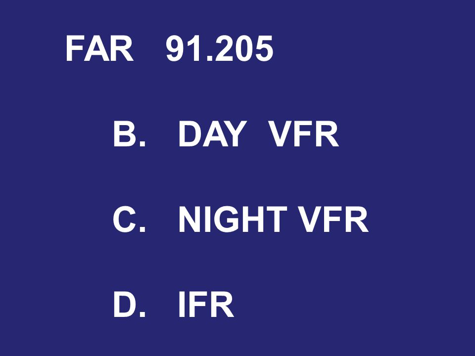 FAR 91.205 B. DAY VFR C. NIGHT VFR D. IFR