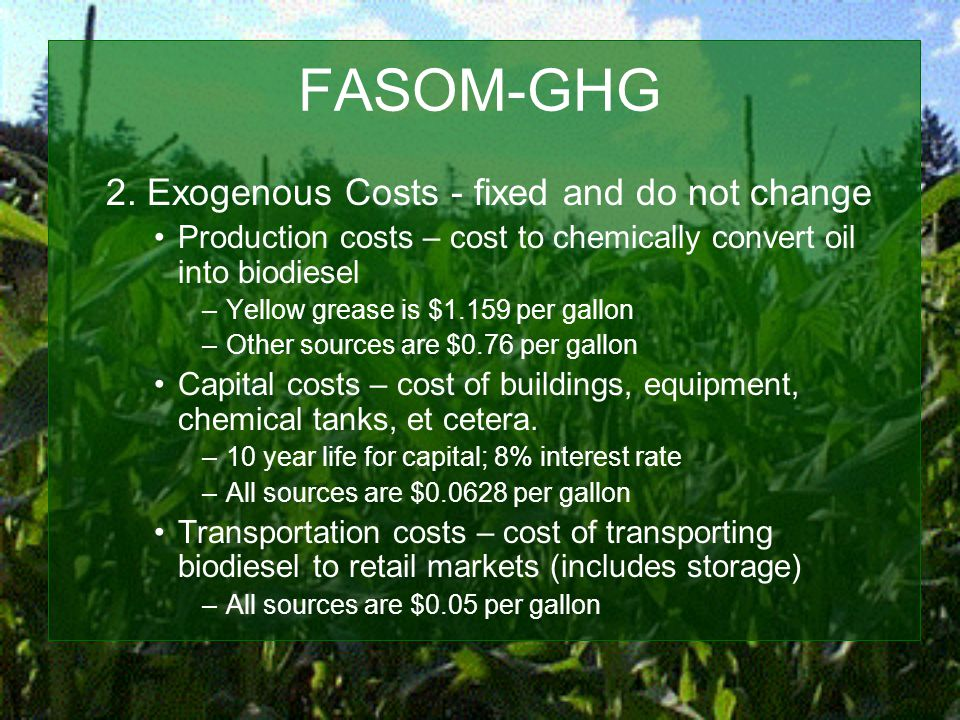 FASOM-GHG 2. Exogenous Costs - fixed and do not change Production costs – cost to chemically convert oil into biodiesel –Yellow grease is $1.159 per g