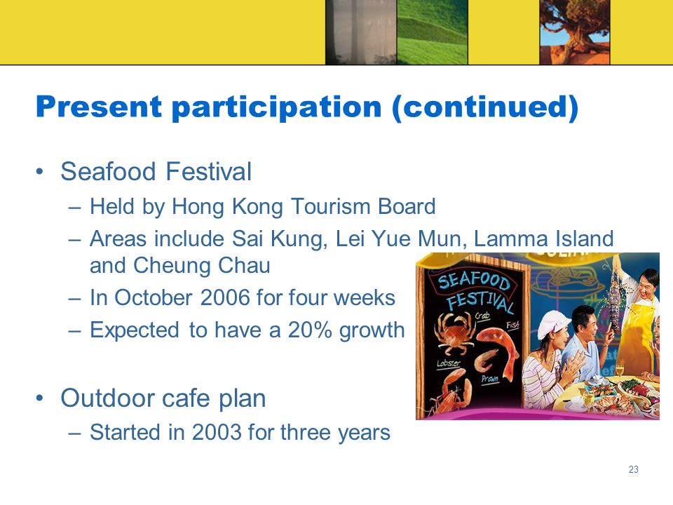 23 Present participation (continued) Seafood Festival –Held by Hong Kong Tourism Board –Areas include Sai Kung, Lei Yue Mun, Lamma Island and Cheung Chau –In October 2006 for four weeks –Expected to have a 20% growth Outdoor cafe plan –Started in 2003 for three years