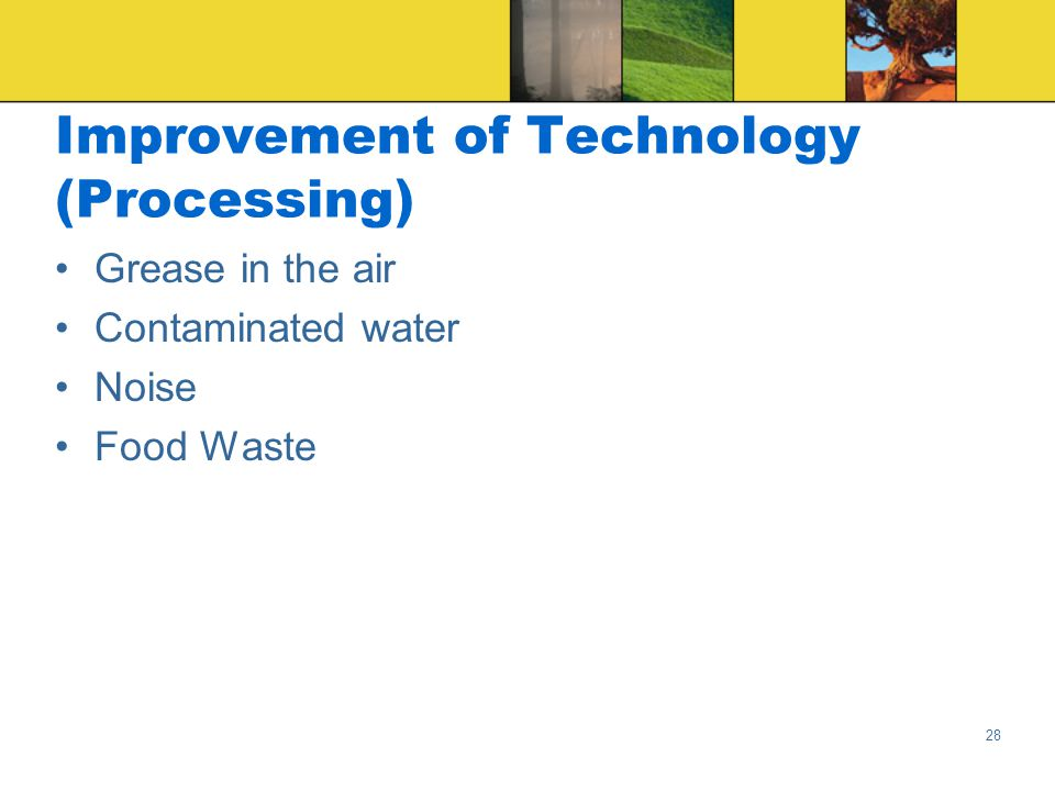 28 Improvement of Technology (Processing) Grease in the air Contaminated water Noise Food Waste