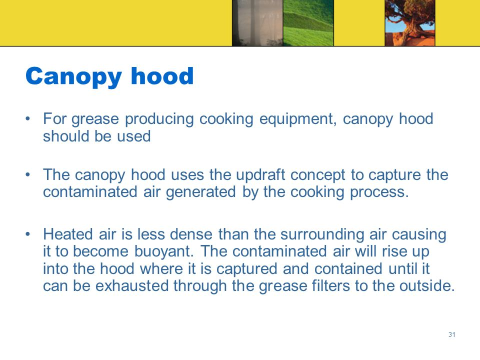 31 Canopy hood For grease producing cooking equipment, canopy hood should be used The canopy hood uses the updraft concept to capture the contaminated air generated by the cooking process.