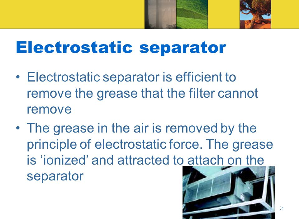 34 Electrostatic separator Electrostatic separator is efficient to remove the grease that the filter cannot remove The grease in the air is removed by the principle of electrostatic force.