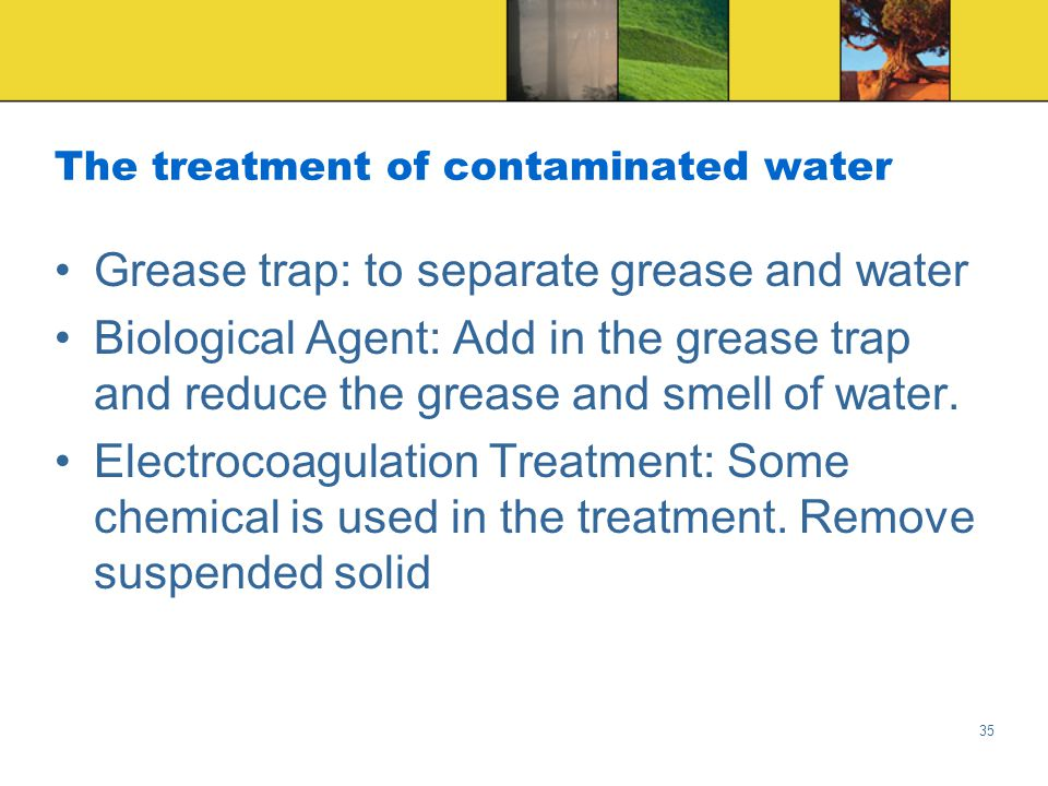 35 The treatment of contaminated water Grease trap: to separate grease and water Biological Agent: Add in the grease trap and reduce the grease and smell of water.