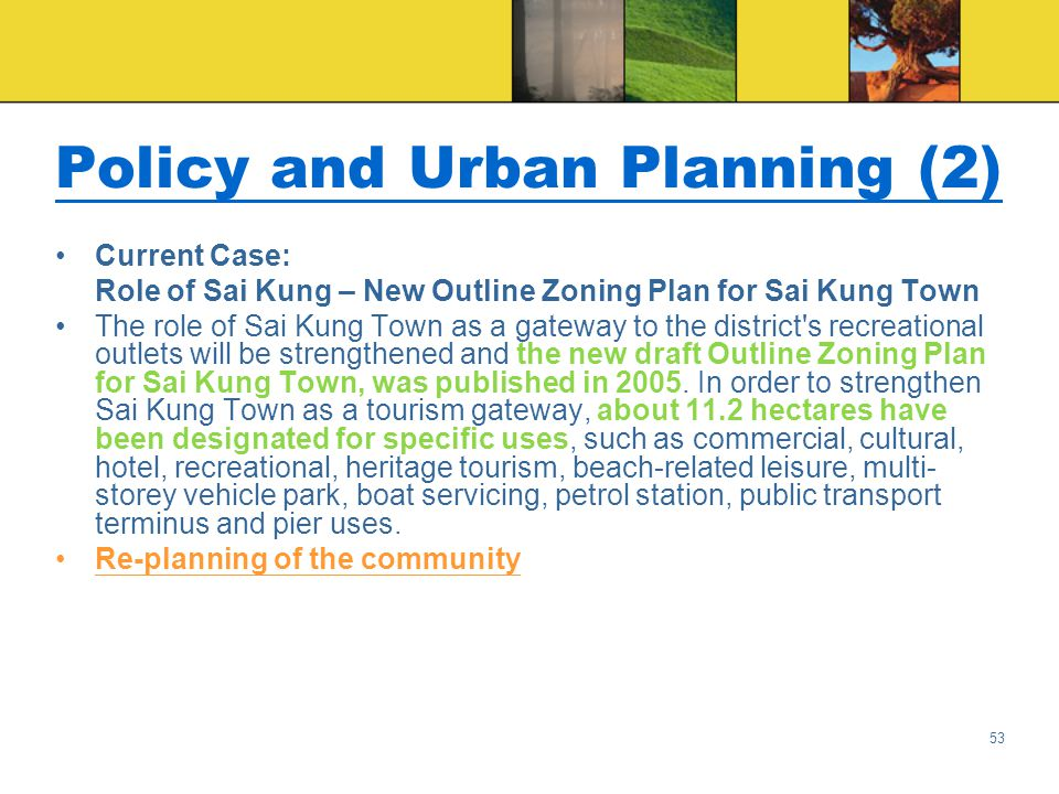 53 Policy and Urban Planning (2) Current Case: Role of Sai Kung – New Outline Zoning Plan for Sai Kung Town The role of Sai Kung Town as a gateway to the district s recreational outlets will be strengthened and the new draft Outline Zoning Plan for Sai Kung Town, was published in 2005.