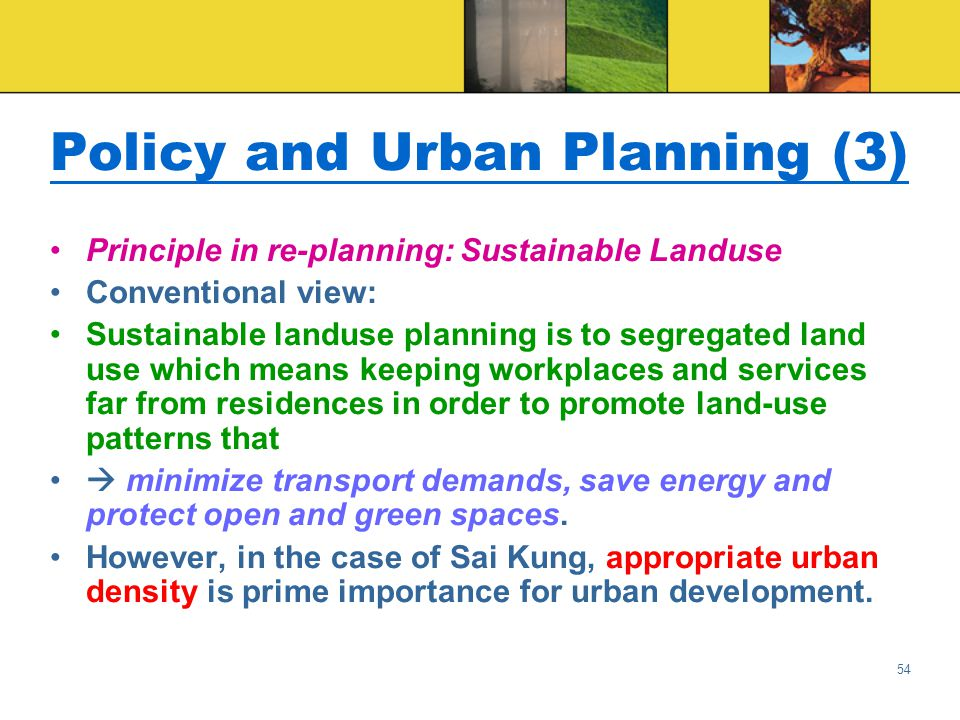 54 Policy and Urban Planning (3) Principle in re-planning: Sustainable Landuse Conventional view: Sustainable landuse planning is to segregated land use which means keeping workplaces and services far from residences in order to promote land-use patterns that  minimize transport demands, save energy and protect open and green spaces.