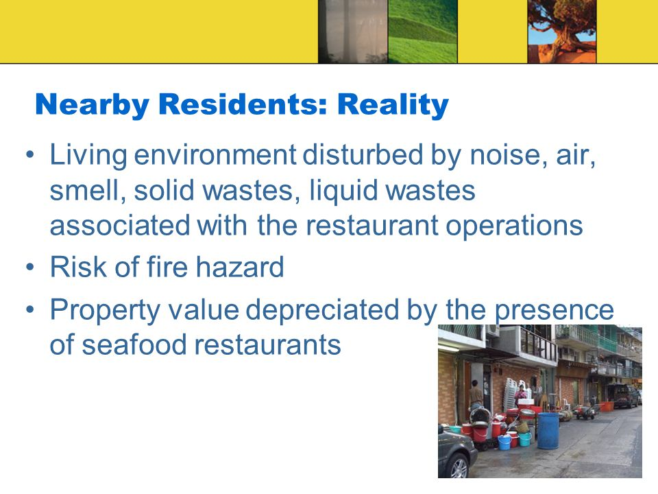 8 Nearby Residents: Reality Living environment disturbed by noise, air, smell, solid wastes, liquid wastes associated with the restaurant operations Risk of fire hazard Property value depreciated by the presence of seafood restaurants
