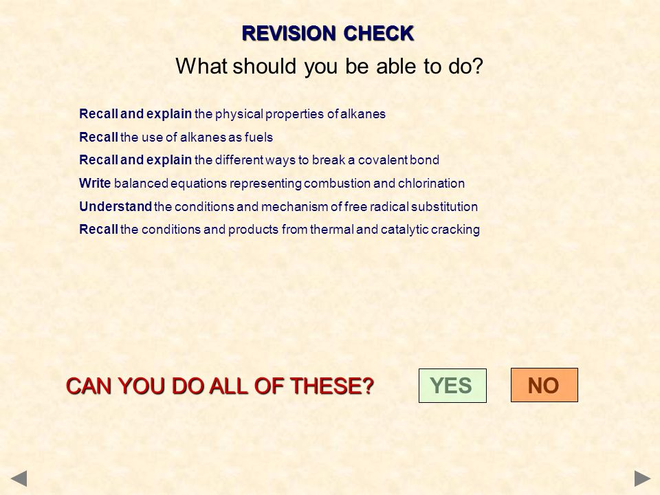 REVISION CHECK What should you be able to do? Recall and explain the physical properties of alkanes Recall the use of alkanes as fuels Recall and expl