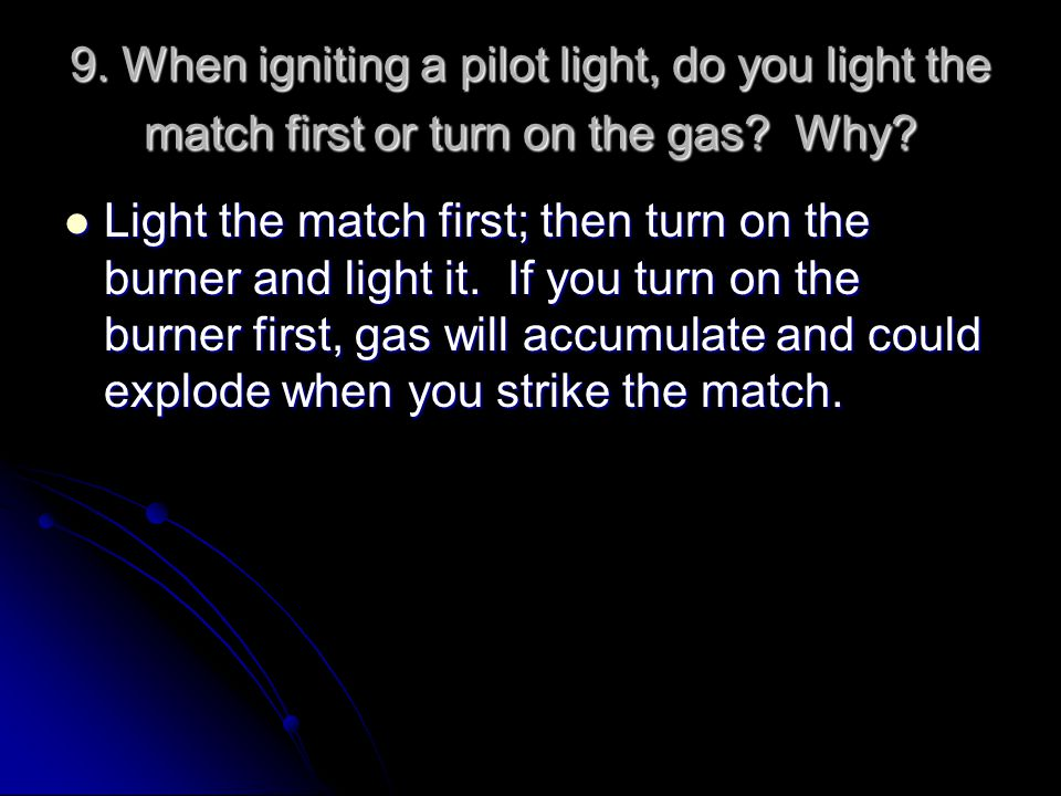 9. When igniting a pilot light, do you light the match first or turn on the gas? Why? Light the match first; then turn on the burner and light it. If