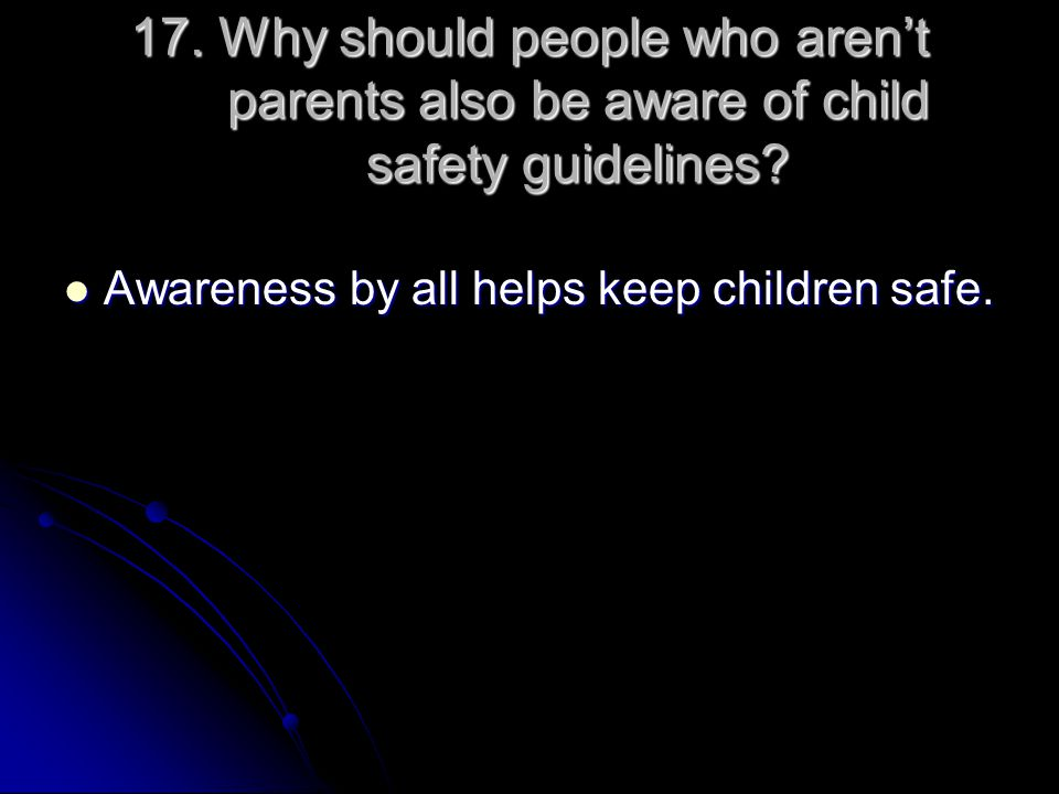 17. Why should people who aren't parents also be aware of child safety guidelines? Awareness by all helps keep children safe. Awareness by all helps k