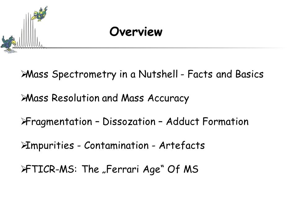 "Overview  Mass Spectrometry in a Nutshell - Facts and Basics  Mass Resolution and Mass Accuracy  Fragmentation – Dissozation – Adduct Formation  Impurities - Contamination - Artefacts  FTICR-MS: The ""Ferrari Age Of MS"