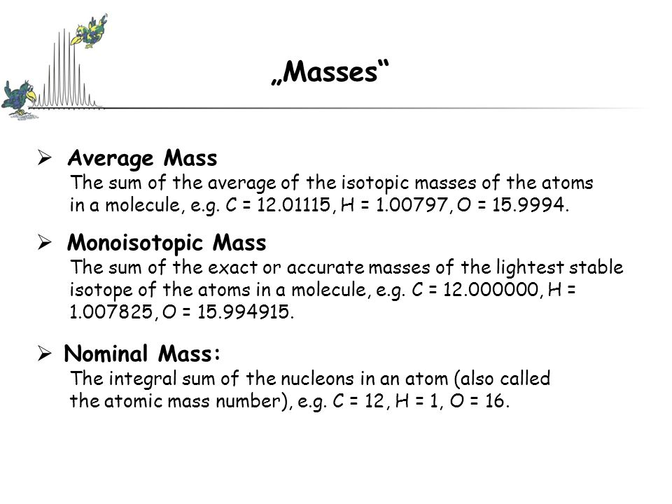 """Masses  Average Mass The sum of the average of the isotopic masses of the atoms in a molecule, e.g."