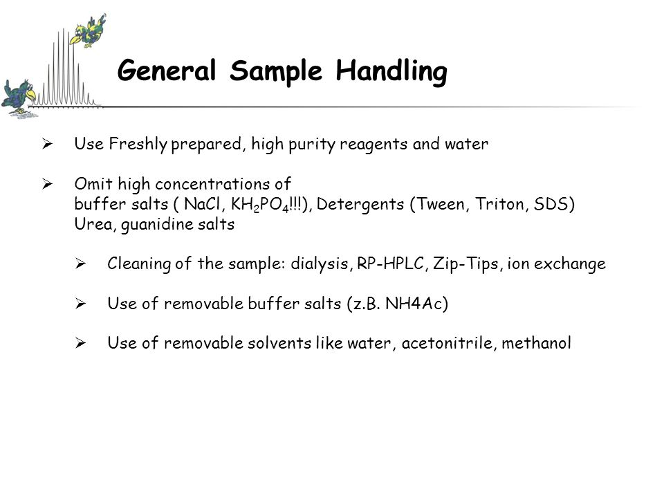 General Sample Handling  Use Freshly prepared, high purity reagents and water  Omit high concentrations of buffer salts ( NaCl, KH 2 PO 4 !!!), Dete