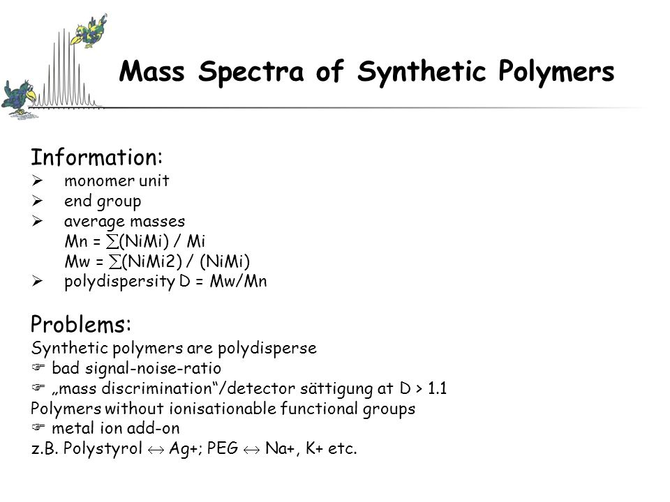 Mass Spectra of Synthetic Polymers Information:  monomer unit  end group  average masses Mn =  (NiMi) / Mi Mw =  (NiMi2) / (NiMi)  polydispersit