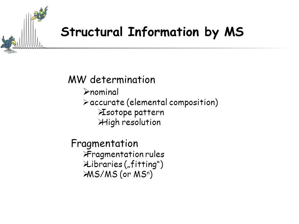 """Structural Information by MS MW determination  nominal  accurate (elemental composition)  Isotope pattern  High resolution  Fragmentation  Fragmentation rules  Libraries (""""fitting )  MS/MS (or MS n )"""