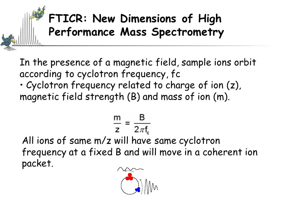 In the presence of a magnetic field, sample ions orbit according to cyclotron frequency, fc Cyclotron frequency related to charge of ion (z), magnetic