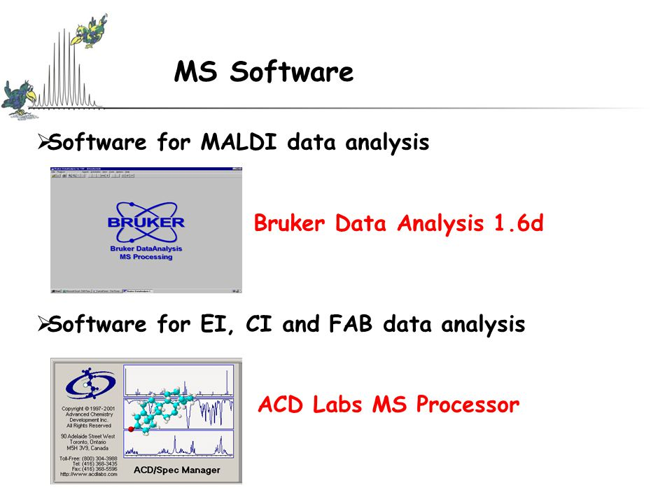 MS Software  Software for MALDI data analysis Bruker Data Analysis 1.6d  Software for EI, CI and FAB data analysis ACD Labs MS Processor